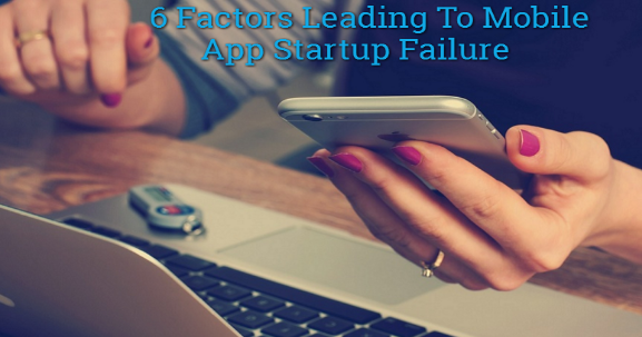 6 Factors Leading To Mobile App Startup Failure