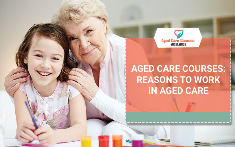 Aged Care Courses: Reasons To Work In Aged Care